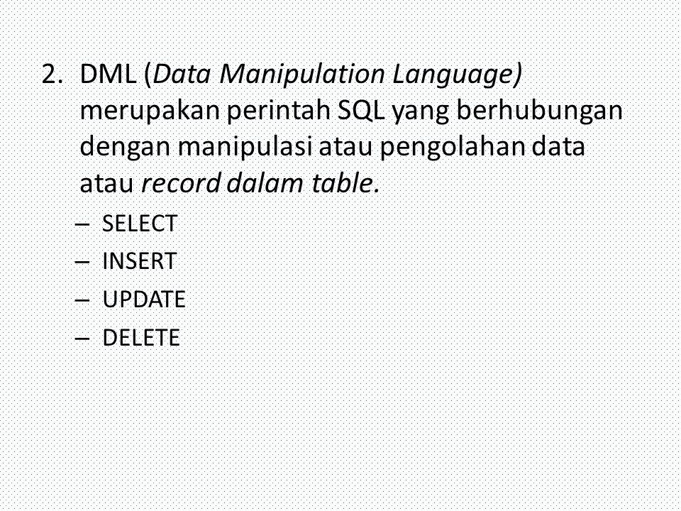 2.DML (Data Manipulation Language) merupakan perintah SQL yang berhubungan dengan manipulasi atau pengolahan data atau record dalam table. – SELECT –