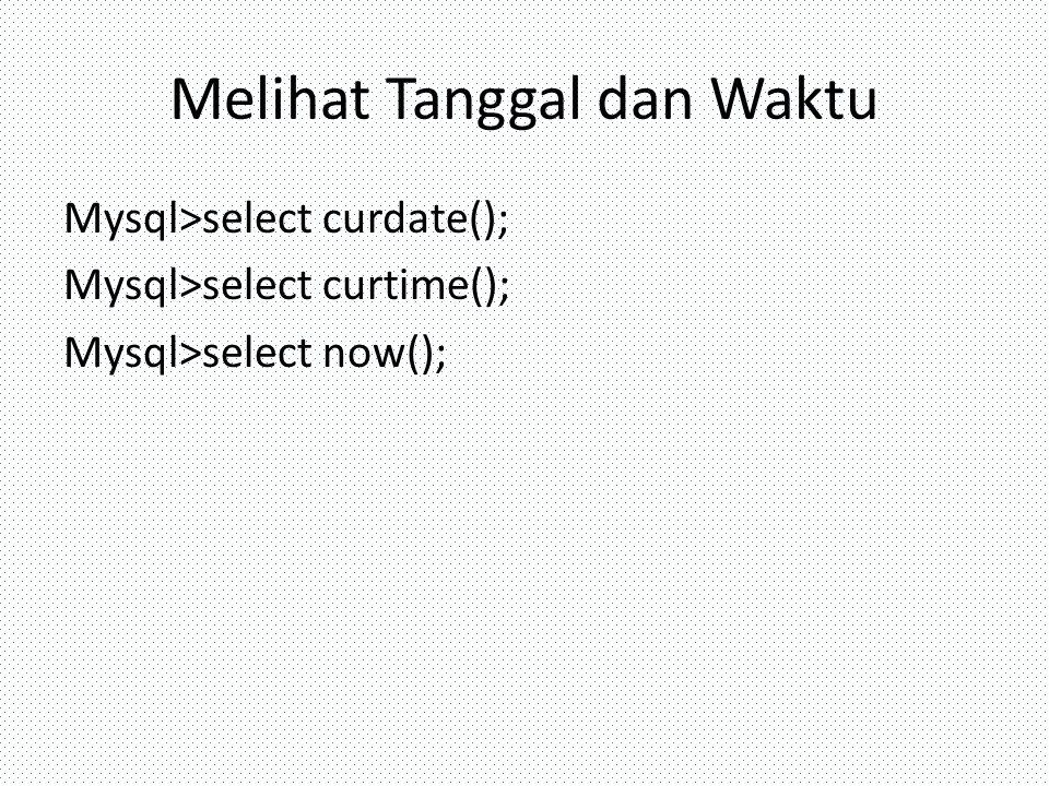 Melihat Tanggal dan Waktu Mysql>select curdate(); Mysql>select curtime(); Mysql>select now();