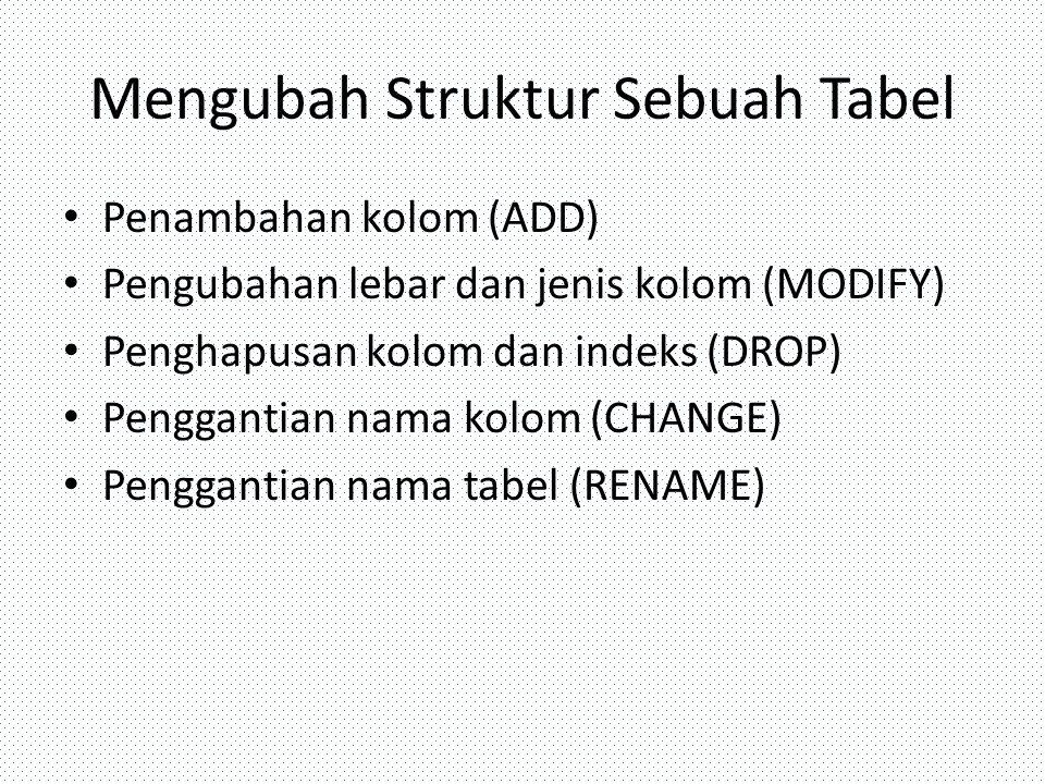 Mengubah Struktur Sebuah Tabel Penambahan kolom (ADD) Pengubahan lebar dan jenis kolom (MODIFY) Penghapusan kolom dan indeks (DROP) Penggantian nama k