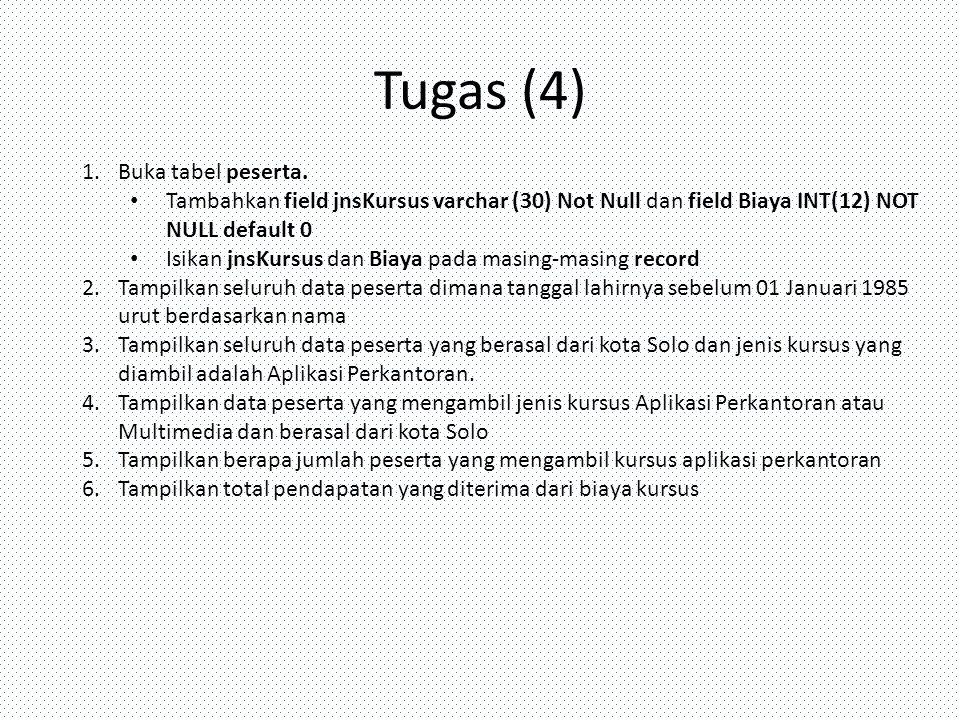 Tugas (4) 1.Buka tabel peserta. Tambahkan field jnsKursus varchar (30) Not Null dan field Biaya INT(12) NOT NULL default 0 Isikan jnsKursus dan Biaya