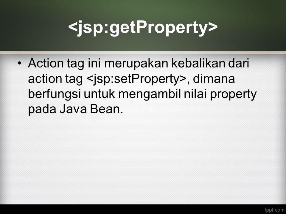 Action tag ini merupakan kebalikan dari action tag, dimana berfungsi untuk mengambil nilai property pada Java Bean.