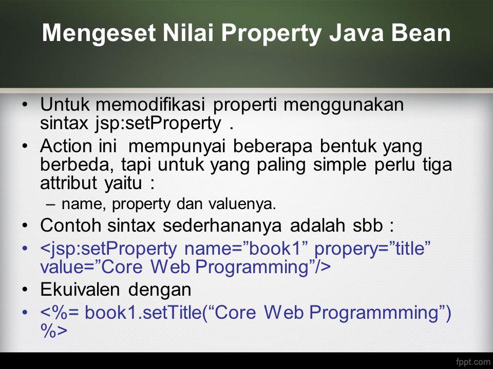 Mengeset Nilai Property Java Bean Untuk memodifikasi properti menggunakan sintax jsp:setProperty. Action ini mempunyai beberapa bentuk yang berbeda, t