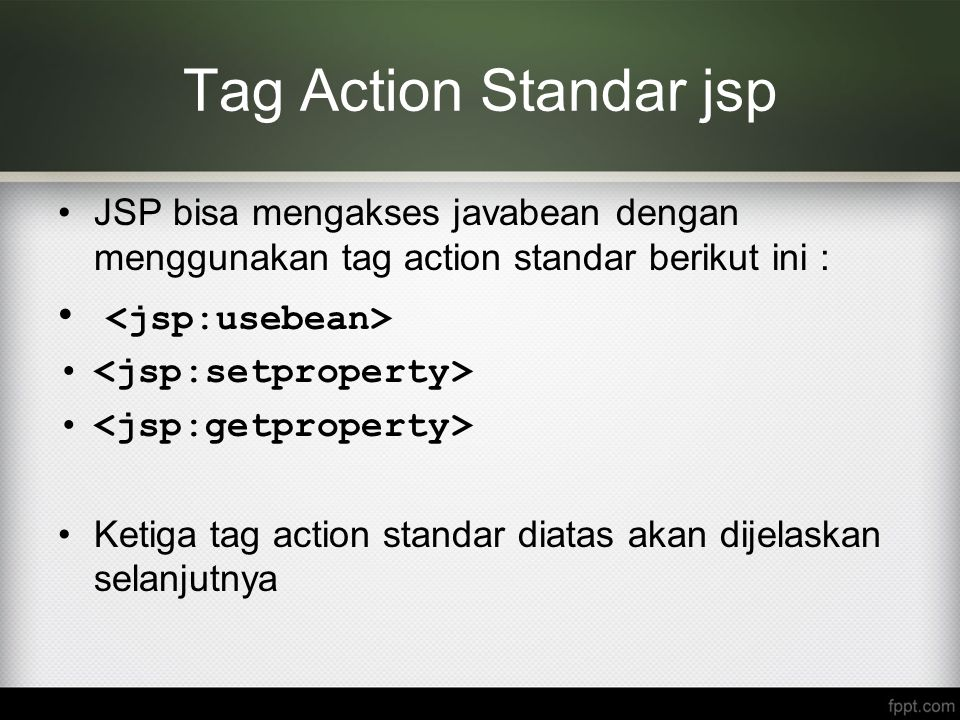 Tag Action Standar jsp JSP bisa mengakses javabean dengan menggunakan tag action standar berikut ini : Ketiga tag action standar diatas akan dijelaska