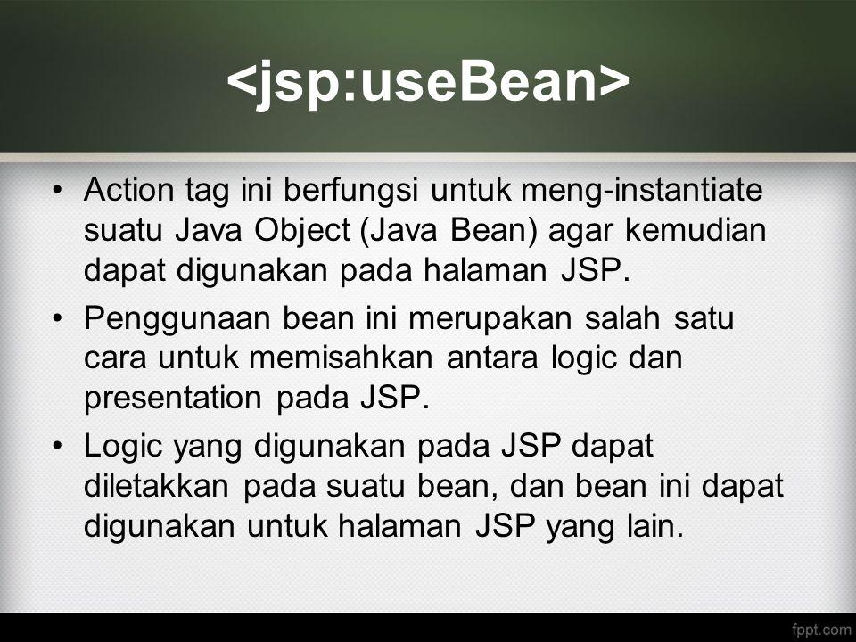 Action tag ini berfungsi untuk meng-instantiate suatu Java Object (Java Bean) agar kemudian dapat digunakan pada halaman JSP. Penggunaan bean ini meru