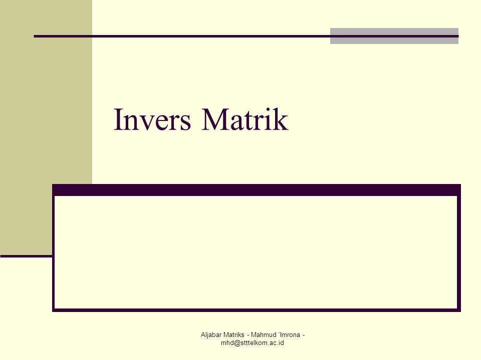 Aljabar Matriks - Mahmud 'Imrona - mhd@stttelkom.ac.id Invers Matrik