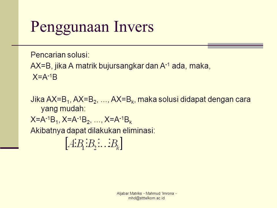 Aljabar Matriks - Mahmud 'Imrona - mhd@stttelkom.ac.id Penggunaan Invers Pencarian solusi: AX=B, jika A matrik bujursangkar dan A -1 ada, maka, X=A -1