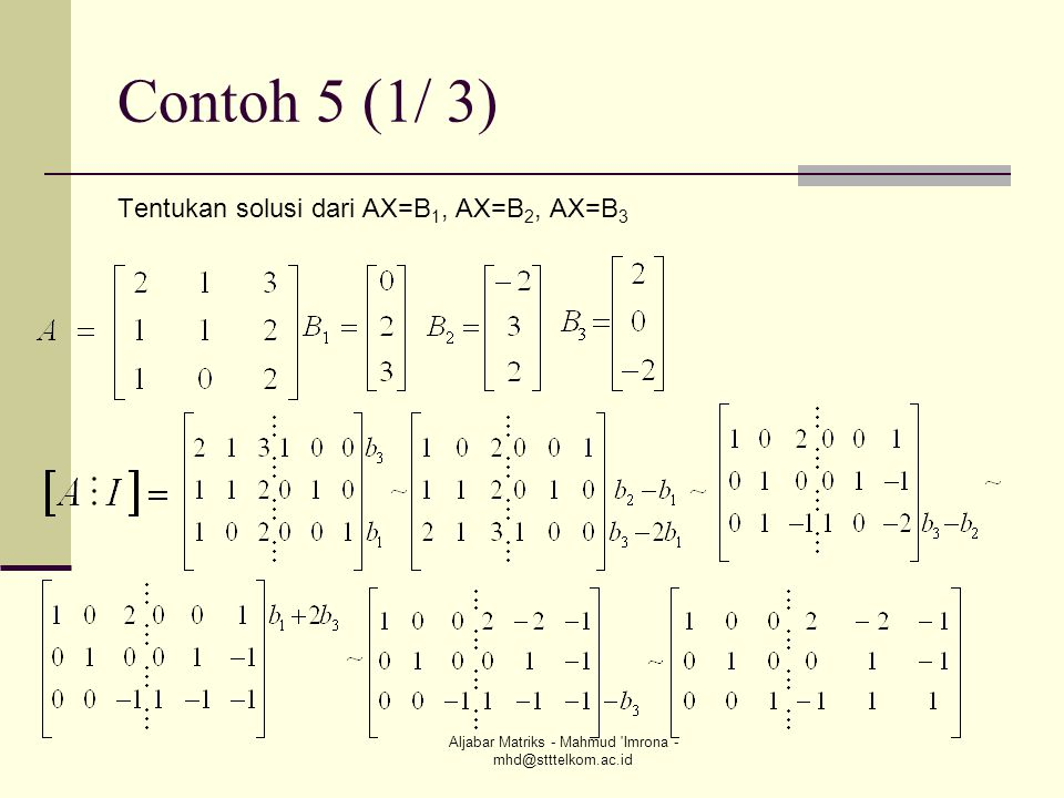 Aljabar Matriks - Mahmud 'Imrona - mhd@stttelkom.ac.id Contoh 5 (1/ 3) Tentukan solusi dari AX=B 1, AX=B 2, AX=B 3