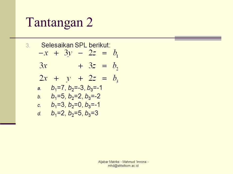 Aljabar Matriks - Mahmud 'Imrona - mhd@stttelkom.ac.id Tantangan 2 3. Selesaikan SPL berikut: a. b 1 =7, b 2 =-3, b 3 =-1 b. b 1 =5, b 2 =2, b 3 =-2 c