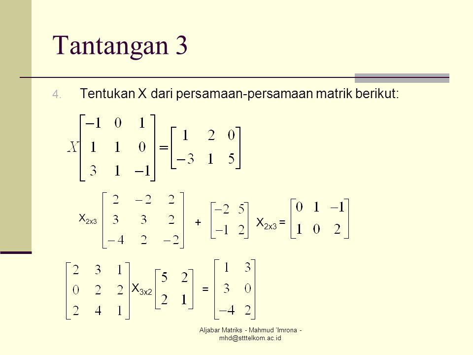 Aljabar Matriks - Mahmud 'Imrona - mhd@stttelkom.ac.id Tantangan 3 4. Tentukan X dari persamaan-persamaan matrik berikut: X 2x3 +X 2x3 = X 3x2 =