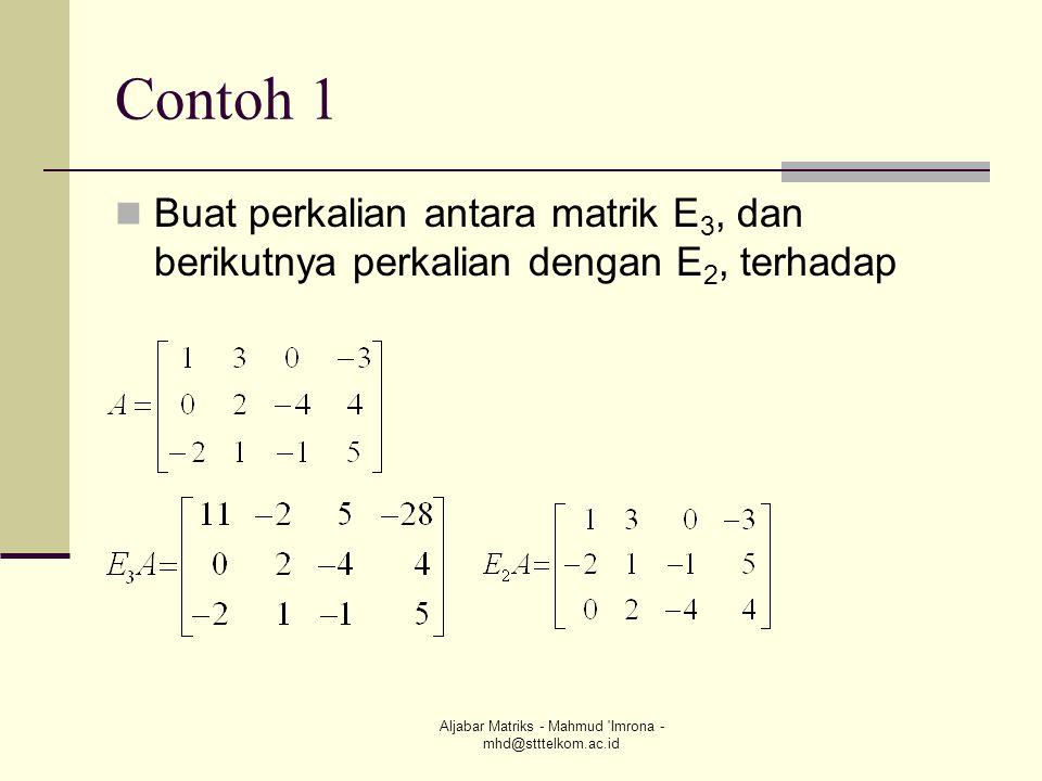 Aljabar Matriks - Mahmud 'Imrona - mhd@stttelkom.ac.id Contoh 1 Buat perkalian antara matrik E 3, dan berikutnya perkalian dengan E 2, terhadap