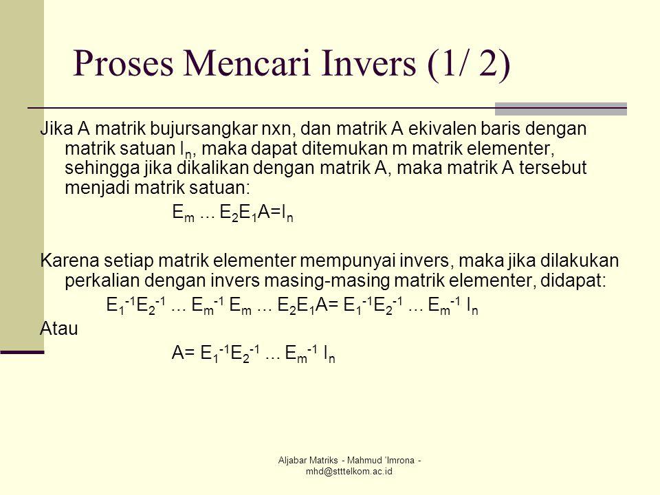 Aljabar Matriks - Mahmud 'Imrona - mhd@stttelkom.ac.id Proses Mencari Invers (1/ 2) Jika A matrik bujursangkar nxn, dan matrik A ekivalen baris dengan