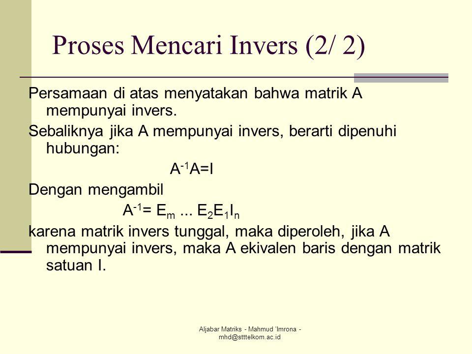 Aljabar Matriks - Mahmud 'Imrona - mhd@stttelkom.ac.id Proses Mencari Invers (2/ 2) Persamaan di atas menyatakan bahwa matrik A mempunyai invers. Seba