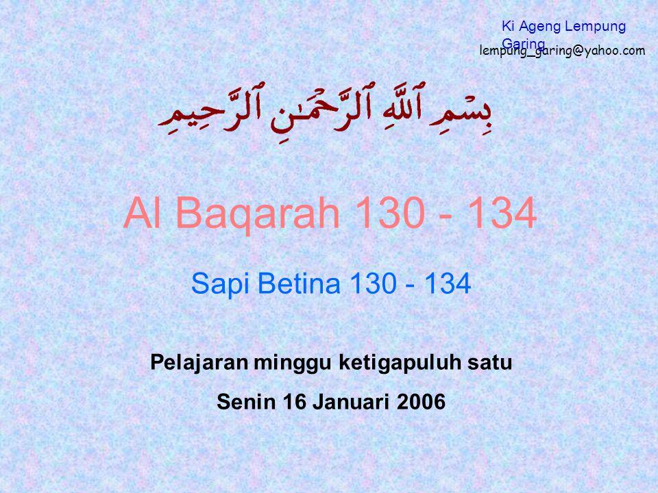 Al Baqarah 130 - 134 Sapi Betina 130 - 134 Pelajaran minggu ketigapuluh satu Senin 16 Januari 2006 lempung_garing@yahoo.com Ki Ageng Lempung Garing