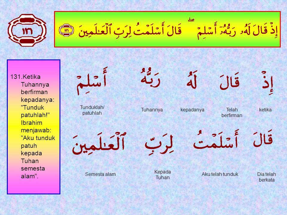 130. Dan tidak ada yang benci kepada agama Ibrahim, melainkan orang yang memperbodoh dirinya sendiri, dan sungguh kami Telah memilihnya[90] di dunia d