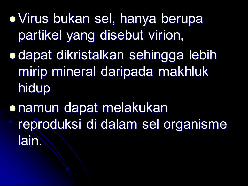 Virus bukan sel, hanya berupa partikel yang disebut virion, Virus bukan sel, hanya berupa partikel yang disebut virion, dapat dikristalkan sehingga lebih mirip mineral daripada makhluk hidup dapat dikristalkan sehingga lebih mirip mineral daripada makhluk hidup namun dapat melakukan reproduksi di dalam sel organisme lain.