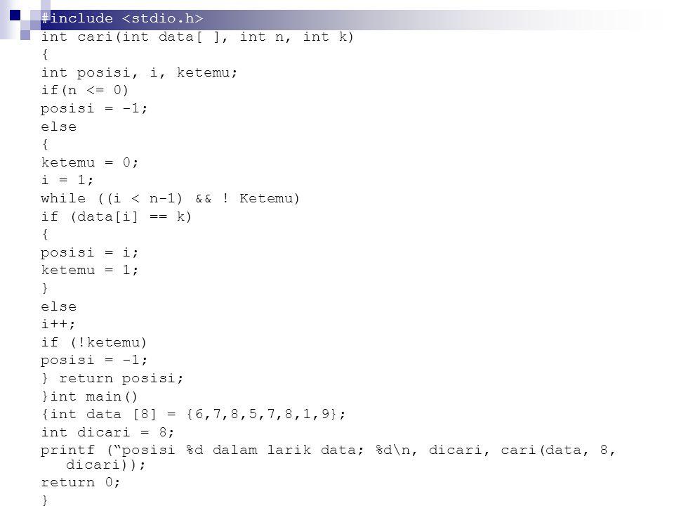 #include int cari(int data[ ], int n, int k) { int posisi, i, ketemu; if(n <= 0) posisi = -1; else { ketemu = 0; i = 1; while ((i < n-1) && .