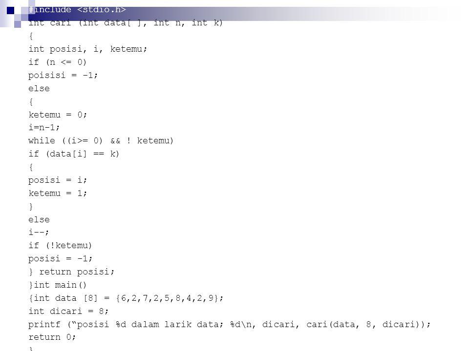 #include int cari (int data[ ], int n, int k) { int posisi, i, ketemu; if (n <= 0) poisisi = -1; else { ketemu = 0; i=n-1; while ((i>= 0) && .