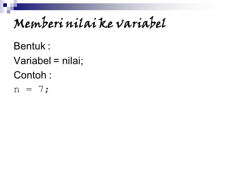 Memberi nilai ke variabel Bentuk : Variabel = nilai; Contoh : n = 7;