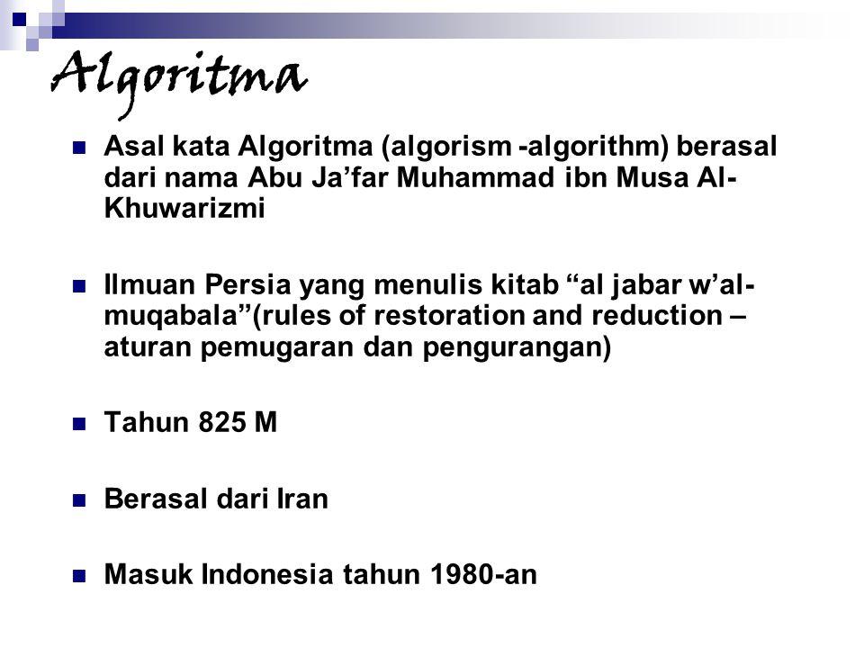 Algoritma Asal kata Algoritma (algorism -algorithm) berasal dari nama Abu Ja'far Muhammad ibn Musa Al- Khuwarizmi Ilmuan Persia yang menulis kitab al jabar w'al- muqabala (rules of restoration and reduction – aturan pemugaran dan pengurangan) Tahun 825 M Berasal dari Iran Masuk Indonesia tahun 1980-an