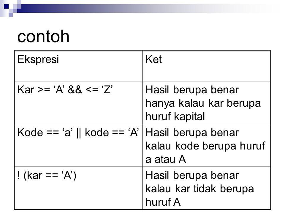 contoh EkspresiKet Kar >= 'A' && <= 'Z'Hasil berupa benar hanya kalau kar berupa huruf kapital Kode == 'a' || kode == 'A'Hasil berupa benar kalau kode berupa huruf a atau A .
