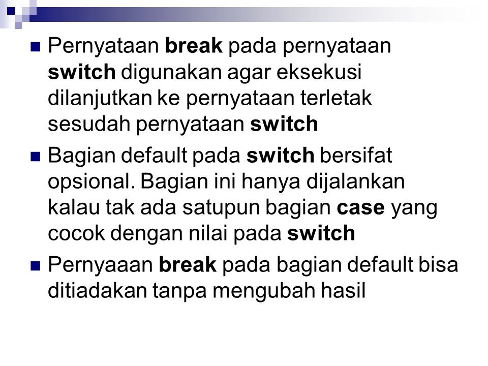 Pernyataan break pada pernyataan switch digunakan agar eksekusi dilanjutkan ke pernyataan terletak sesudah pernyataan switch Bagian default pada switch bersifat opsional.