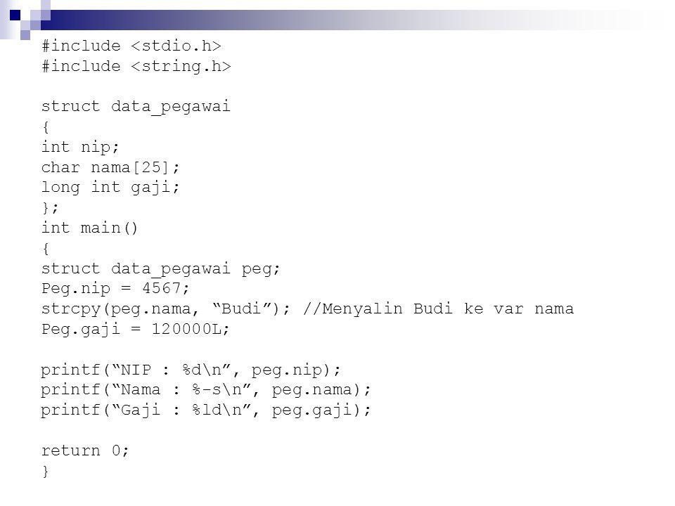 #include struct data_pegawai { int nip; char nama[25]; long int gaji; }; int main() { struct data_pegawai peg; Peg.nip = 4567; strcpy(peg.nama, Budi ); //Menyalin Budi ke var nama Peg.gaji = 120000L; printf( NIP : %d\n , peg.nip); printf( Nama : %-s\n , peg.nama); printf( Gaji : %ld\n , peg.gaji); return 0; }