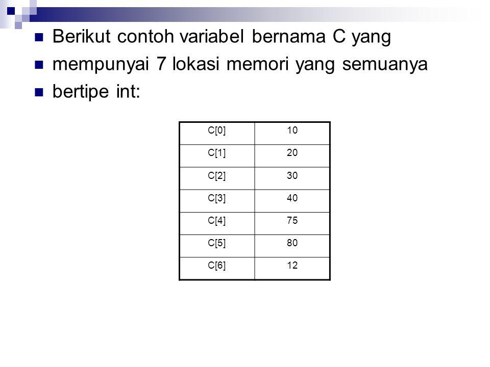 Berikut contoh variabel bernama C yang mempunyai 7 lokasi memori yang semuanya bertipe int: C[0]10 C[1]20 C[2]30 C[3]40 C[4]75 C[5]80 C[6]12