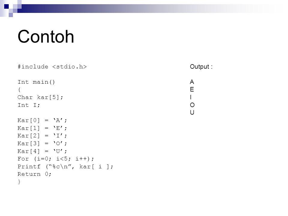 Contoh #include Int main() { Char kar[5]; Int I; Kar[0] = 'A'; Kar[1] = 'E'; Kar[2] = 'I'; Kar[3] = 'O'; Kar[4] = 'U'; For (i=0; i<5; i++); Printf ( %c\n , kar[ i ]; Return 0; } Output : A E I O U
