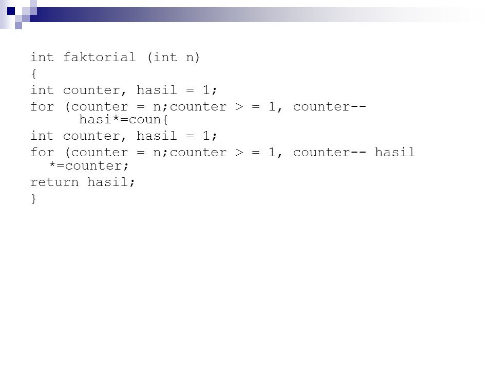 int faktorial (int n) { int counter, hasil = 1; for (counter = n;counter > = 1, counter-- hasi*=coun{ int counter, hasil = 1; for (counter = n;counter > = 1, counter--hasil *=counter; return hasil; }
