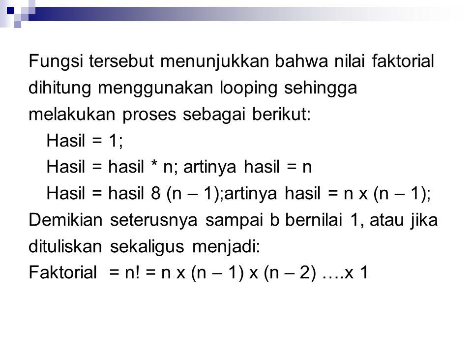 Fungsi tersebut menunjukkan bahwa nilai faktorial dihitung menggunakan looping sehingga melakukan proses sebagai berikut: Hasil = 1; Hasil = hasil * n; artinya hasil = n Hasil = hasil 8 (n – 1);artinya hasil = n x (n – 1); Demikian seterusnya sampai b bernilai 1, atau jika dituliskan sekaligus menjadi: Faktorial = n.