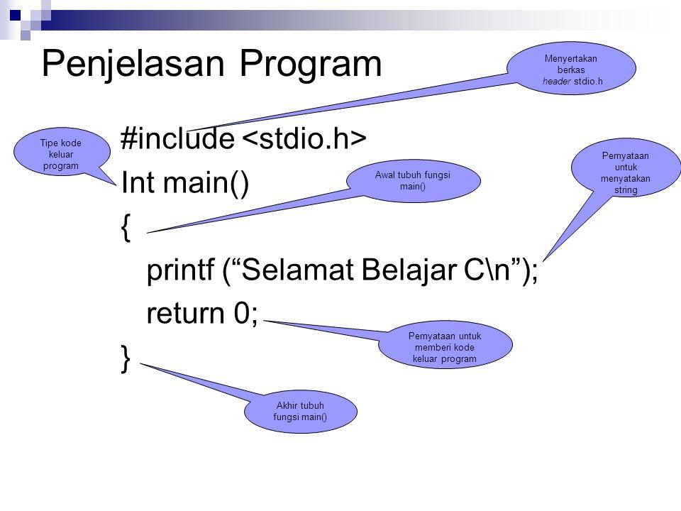 Penjelasan Program #include Int main() { printf ( Selamat Belajar C\n ); return 0; } Menyertakan berkas header stdio.h Tipe kode keluar program Awal tubuh fungsi main() Pernyataan untuk menyatakan string Pernyataan untuk memberi kode keluar program Akhir tubuh fungsi main()