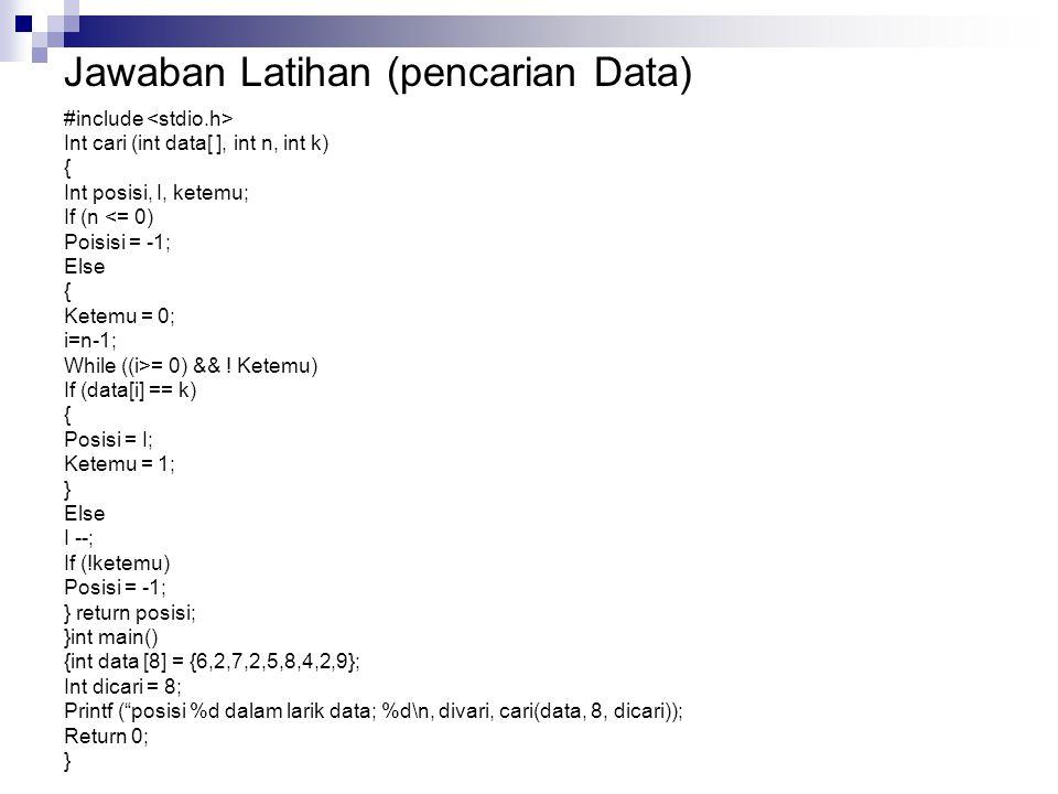 Jawaban Latihan (pencarian Data) #include Int cari (int data[ ], int n, int k) { Int posisi, I, ketemu; If (n <= 0) Poisisi = -1; Else { Ketemu = 0; i=n-1; While ((i>= 0) && .