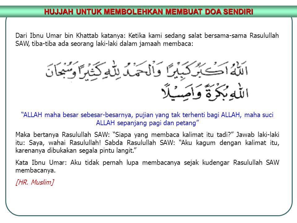 HUJJAH UNTUK MEMBOLEHKAN MEMBUAT DOA SENDIRI Dari Ibnu Umar bin Khattab katanya: Ketika kami sedang salat bersama-sama Rasulullah SAW, tiba-tiba ada s