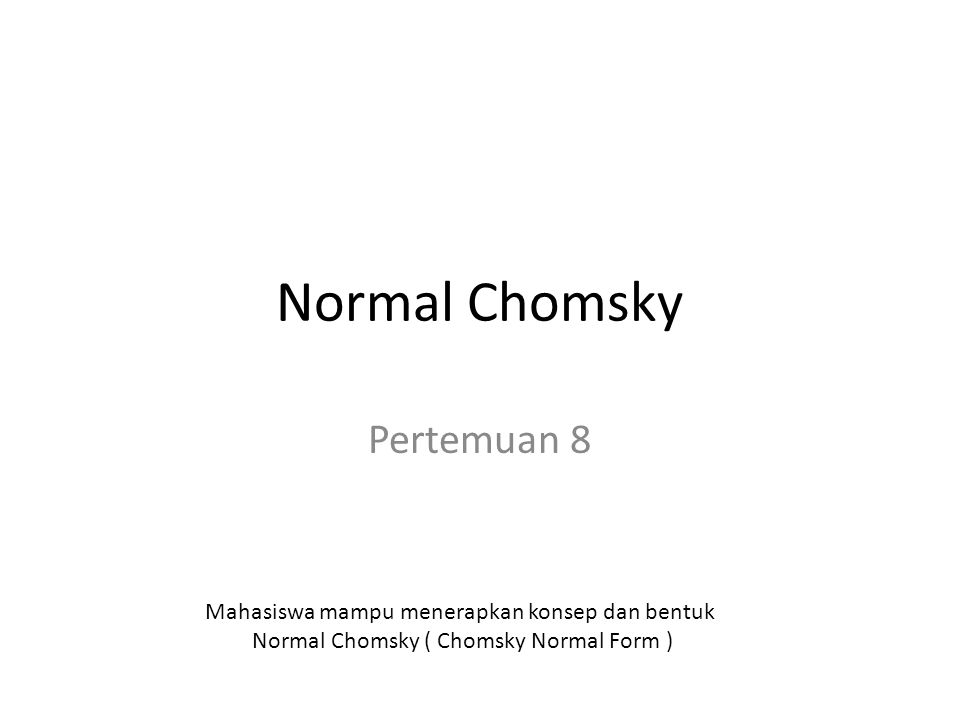 Normal Chomsky Pertemuan 8 Mahasiswa mampu menerapkan konsep dan bentuk Normal Chomsky ( Chomsky Normal Form )