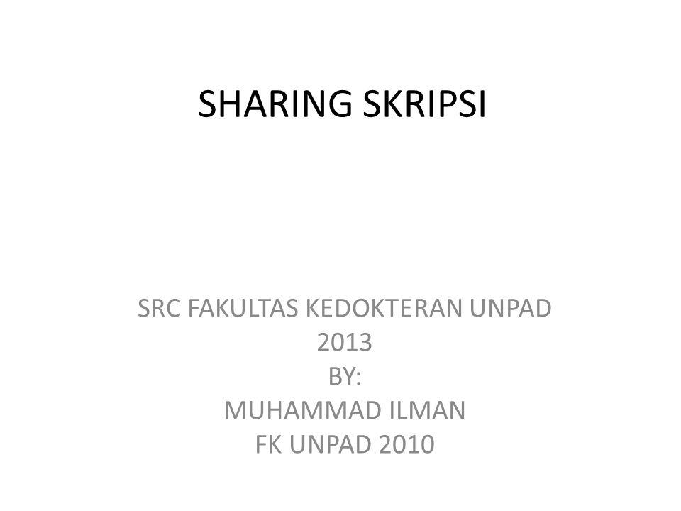 SHARING SKRIPSI SRC FAKULTAS KEDOKTERAN UNPAD 2013 BY: MUHAMMAD ILMAN FK UNPAD 2010