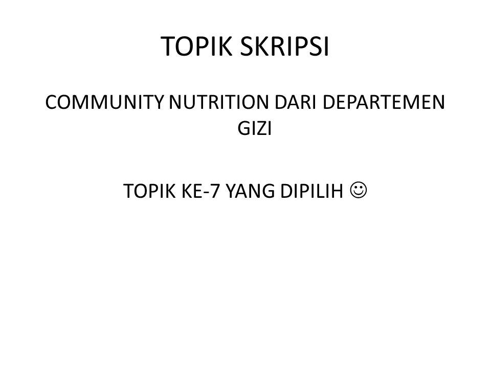 TOPIK SKRIPSI COMMUNITY NUTRITION DARI DEPARTEMEN GIZI TOPIK KE-7 YANG DIPILIH