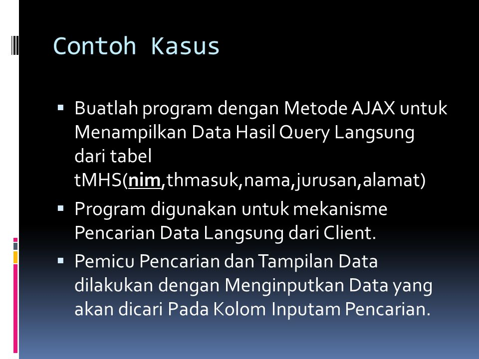 Contoh Kasus  Buatlah program dengan Metode AJAX untuk Menampilkan Data Hasil Query Langsung dari tabel tMHS(nim,thmasuk,nama,jurusan,alamat)  Progr