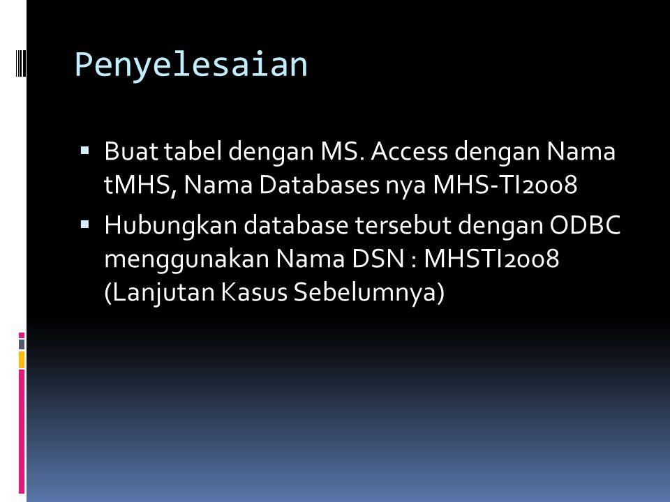 Penyelesaian  Buat tabel dengan MS. Access dengan Nama tMHS, Nama Databases nya MHS-TI2008  Hubungkan database tersebut dengan ODBC menggunakan Nama