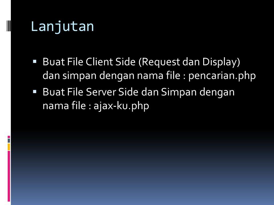Lanjutan  Buat File Client Side (Request dan Display) dan simpan dengan nama file : pencarian.php  Buat File Server Side dan Simpan dengan nama file