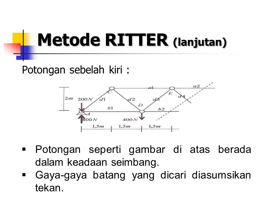Metode RITTER (lanjutan) Potongan sebelah kiri :  Potongan seperti gambar di atas berada dalam keadaan seimbang.  Gaya-gaya batang yang dicari diasu