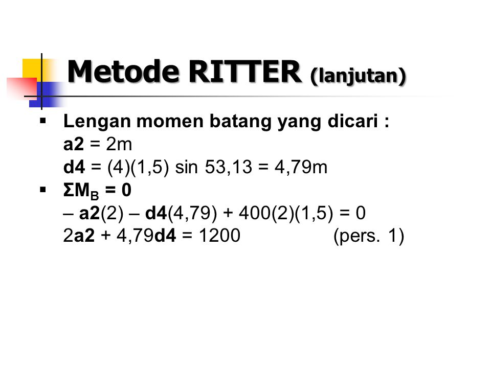 Metode RITTER (lanjutan)  Lengan momen batang yang dicari : a2 = 2m d4 = (4)(1,5) sin 53,13 = 4,79m  ΣM B = 0 – a2(2) – d4(4,79) + 400(2)(1,5) = 0 2