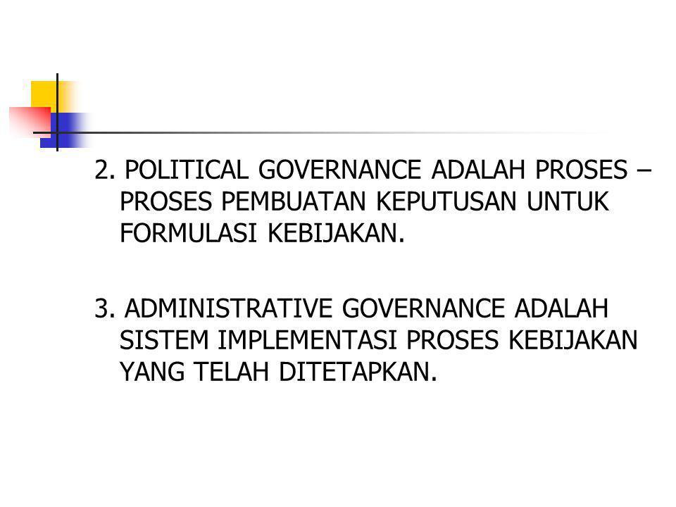 2. POLITICAL GOVERNANCE ADALAH PROSES – PROSES PEMBUATAN KEPUTUSAN UNTUK FORMULASI KEBIJAKAN. 3. ADMINISTRATIVE GOVERNANCE ADALAH SISTEM IMPLEMENTASI