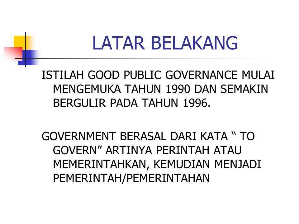 """LATAR BELAKANG ISTILAH GOOD PUBLIC GOVERNANCE MULAI MENGEMUKA TAHUN 1990 DAN SEMAKIN BERGULIR PADA TAHUN 1996. GOVERNMENT BERASAL DARI KATA """" TO GOVER"""