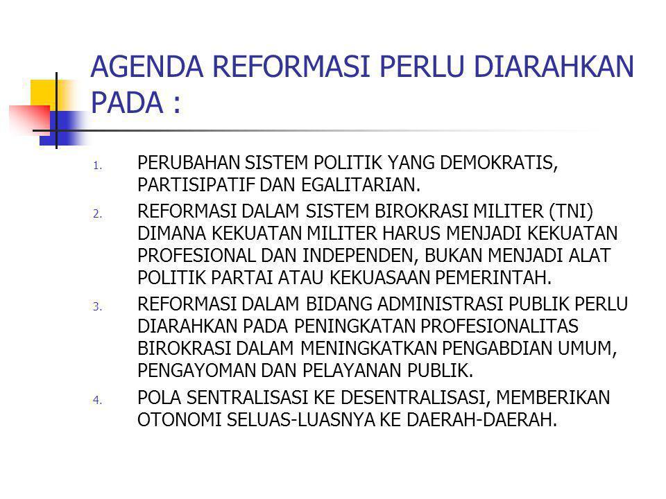 AGENDA REFORMASI PERLU DIARAHKAN PADA : 1. PERUBAHAN SISTEM POLITIK YANG DEMOKRATIS, PARTISIPATIF DAN EGALITARIAN. 2. REFORMASI DALAM SISTEM BIROKRASI