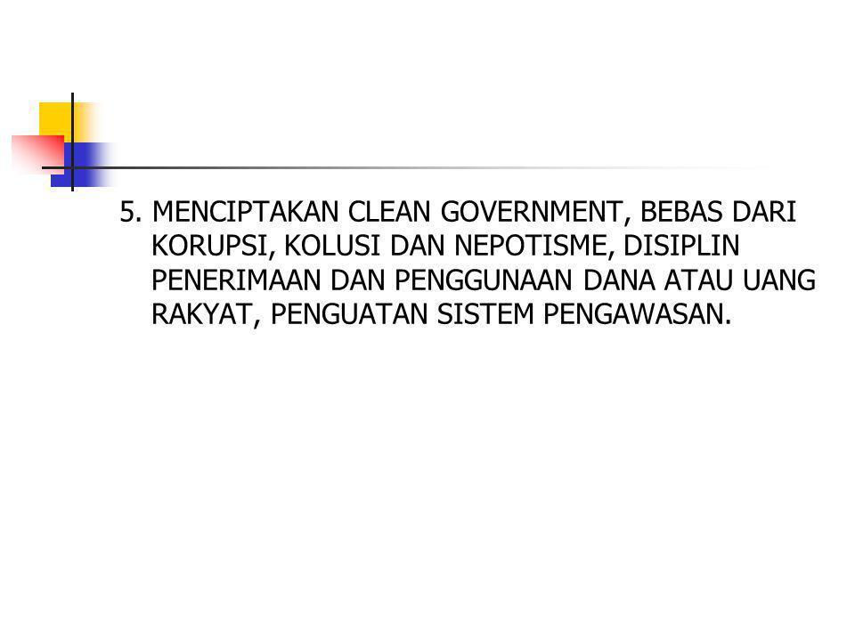 5. MENCIPTAKAN CLEAN GOVERNMENT, BEBAS DARI KORUPSI, KOLUSI DAN NEPOTISME, DISIPLIN PENERIMAAN DAN PENGGUNAAN DANA ATAU UANG RAKYAT, PENGUATAN SISTEM
