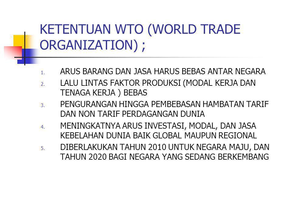 KETENTUAN WTO (WORLD TRADE ORGANIZATION) ; 1. ARUS BARANG DAN JASA HARUS BEBAS ANTAR NEGARA 2. LALU LINTAS FAKTOR PRODUKSI (MODAL KERJA DAN TENAGA KER