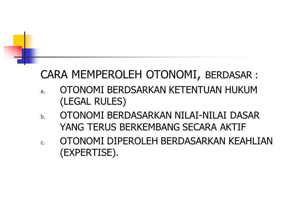 CARA MEMPEROLEH OTONOMI, BERDASAR : a. OTONOMI BERDSARKAN KETENTUAN HUKUM (LEGAL RULES) b. OTONOMI BERDASARKAN NILAI-NILAI DASAR YANG TERUS BERKEMBANG