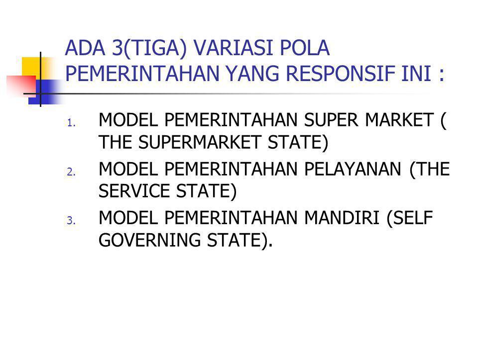 ADA 3(TIGA) VARIASI POLA PEMERINTAHAN YANG RESPONSIF INI : 1. MODEL PEMERINTAHAN SUPER MARKET ( THE SUPERMARKET STATE) 2. MODEL PEMERINTAHAN PELAYANAN