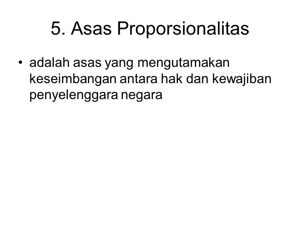 5. Asas Proporsionalitas adalah asas yang mengutamakan keseimbangan antara hak dan kewajiban penyelenggara negara