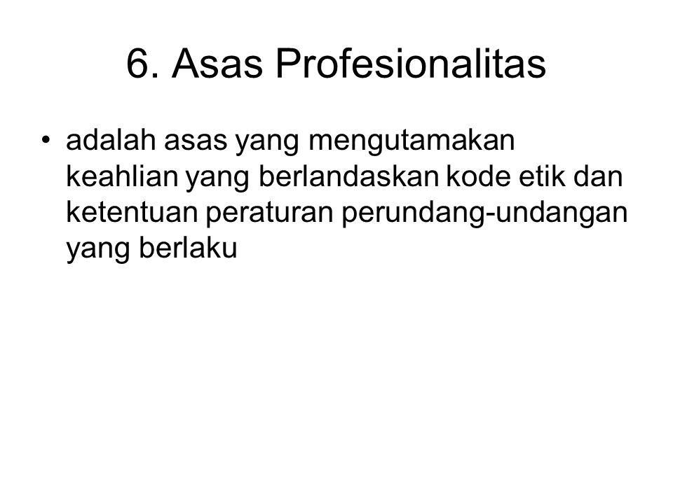 6. Asas Profesionalitas adalah asas yang mengutamakan keahlian yang berlandaskan kode etik dan ketentuan peraturan perundang-undangan yang berlaku